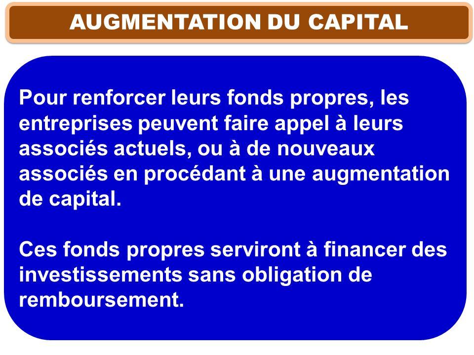 AUGMENTATION DU CAPITAL Pour renforcer leurs fonds propres, les entreprises peuvent faire appel à leurs associés actuels, ou à de nouveaux associés en