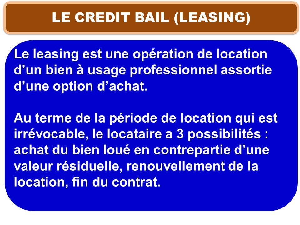 LE CREDIT BAIL (LEASING) Le leasing est une opération de location dun bien à usage professionnel assortie dune option dachat. Au terme de la période d