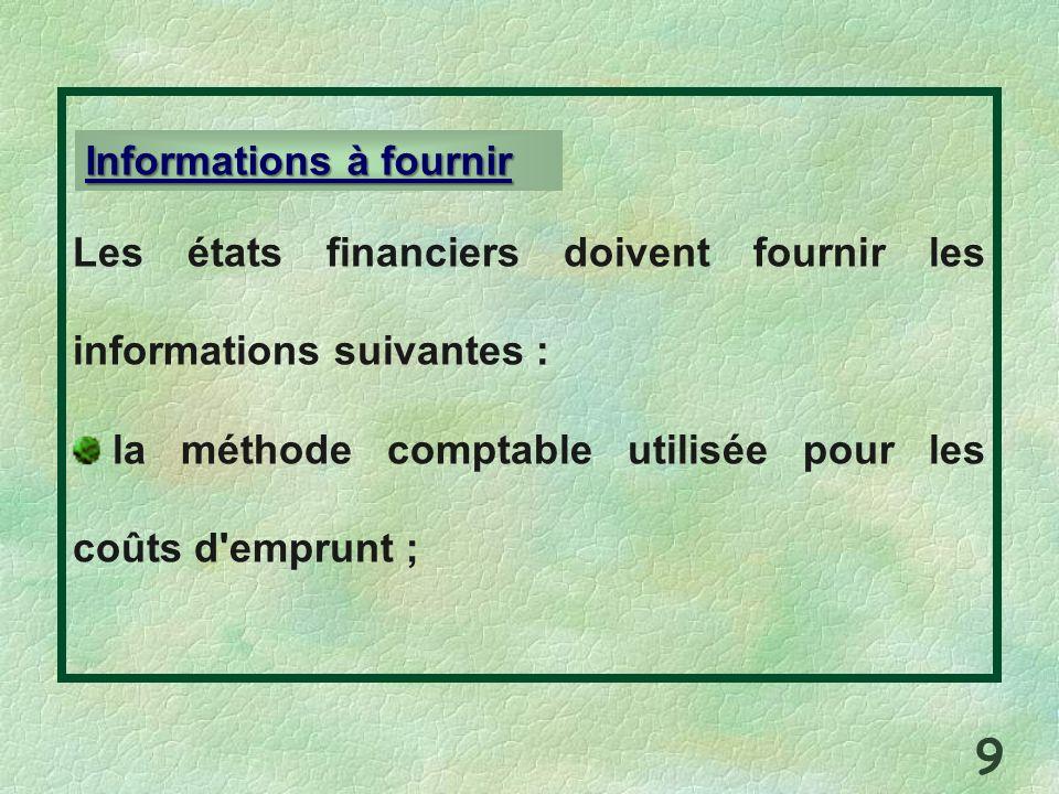 Les états financiers doivent fournir les informations suivantes : la méthode comptable utilisée pour les coûts d'emprunt ; Informations à fournir 9