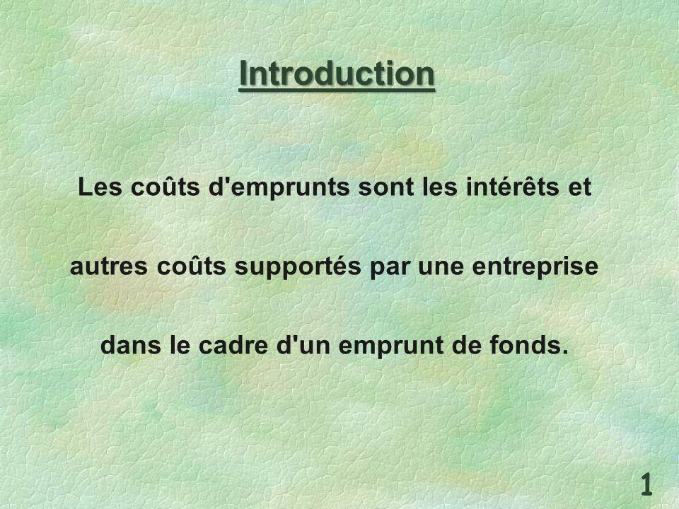 Introduction Les coûts d'emprunts sont les intérêts et autres coûts supportés par une entreprise dans le cadre d'un emprunt de fonds. 1