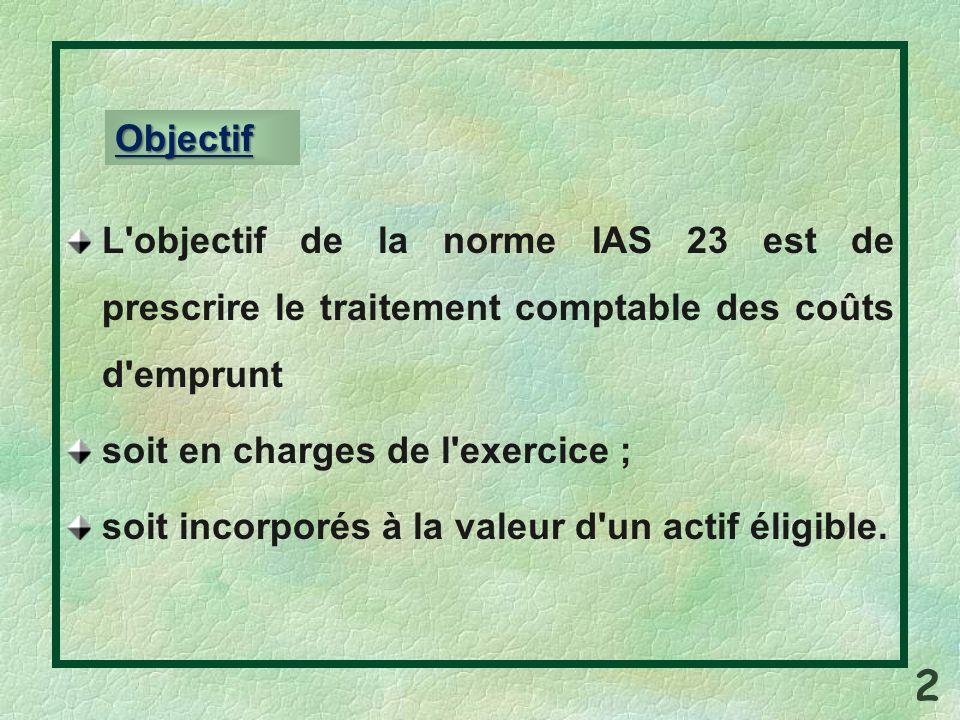 L objectif de la norme IAS 23 est de prescrire le traitement comptable des coûts d emprunt soit en charges de l exercice ; soit incorporés à la valeur d un actif éligible.