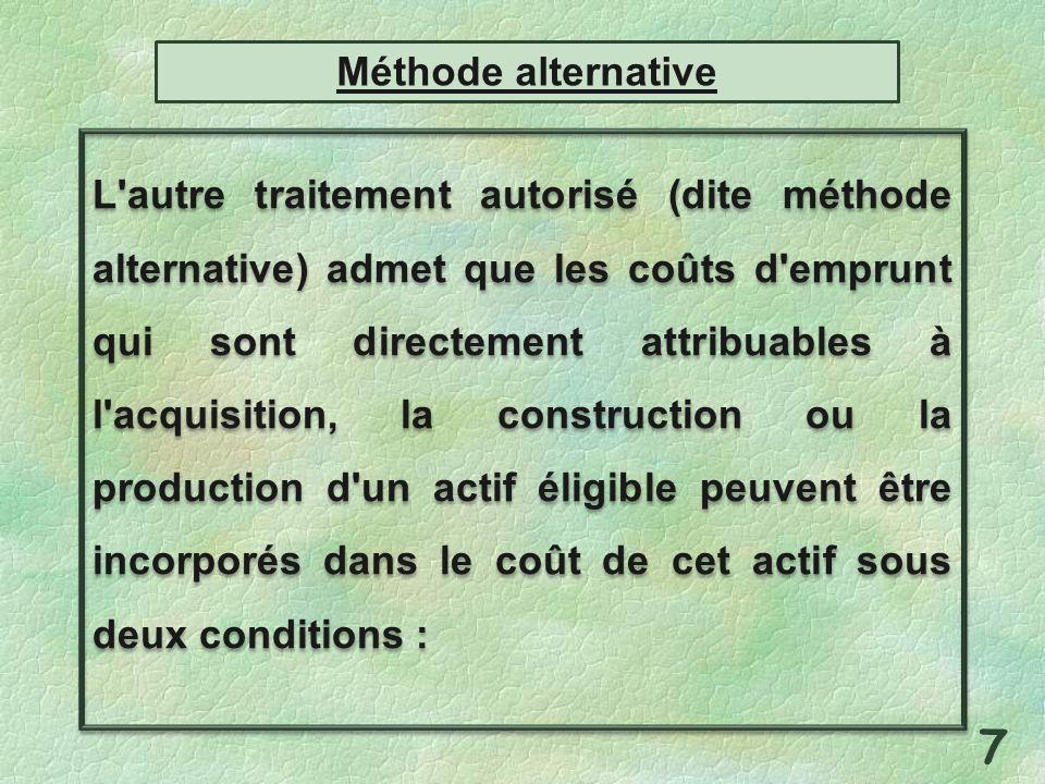 L autre traitement autorisé (dite méthode alternative) admet que les coûts d emprunt qui sont directement attribuables à l acquisition, la construction ou la production d un actif éligible peuvent être incorporés dans le coût de cet actif sous deux conditions : 7 Méthode alternative