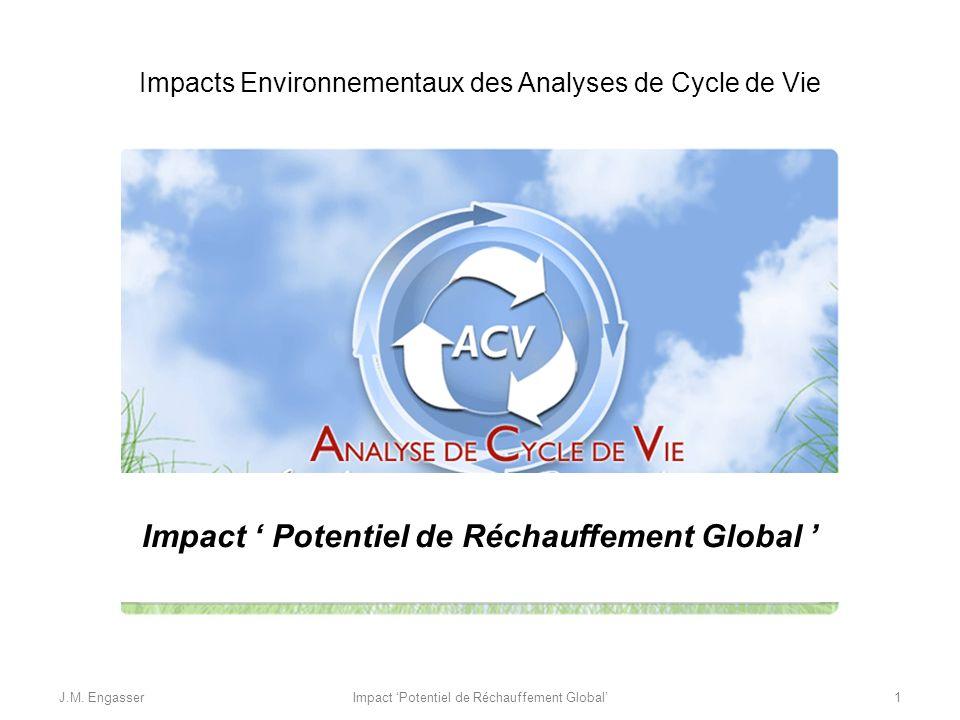 Impacts Environnementaux des Analyses de Cycle de Vie Impact Potentiel de Réchauffement Global J.M. Engasser1