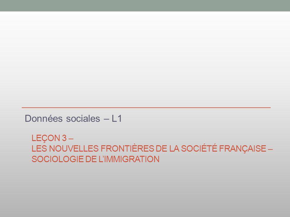 LEÇON 3 – LES NOUVELLES FRONTIÈRES DE LA SOCIÉTÉ FRANÇAISE – SOCIOLOGIE DE LIMMIGRATION Données sociales – L1