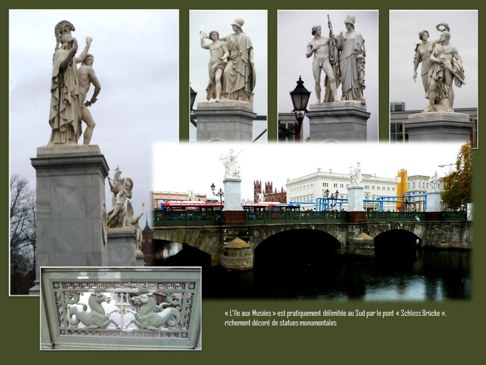« Lîle aux Musées » est pratiquement délimitée au Sud par le pont « Schloss Brücke », richement décoré de statues monumentales