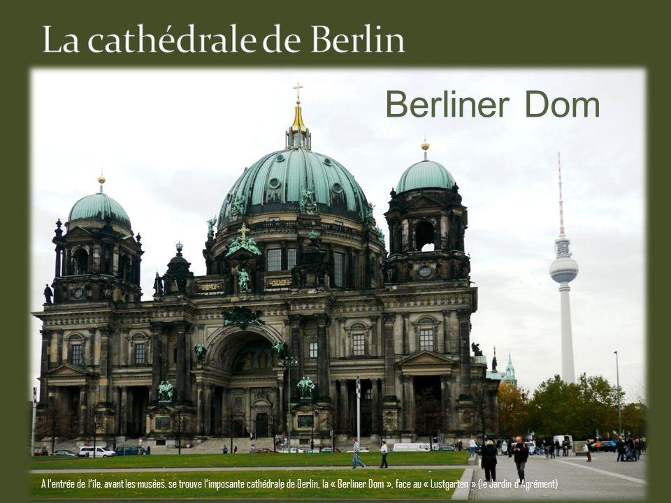 Berliner Dom A lentrée de lîle, avant les musées, se trouve limposante cathédrale de Berlin, la « Berliner Dom », face au « Lustgarten » (le Jardin dAgrément)