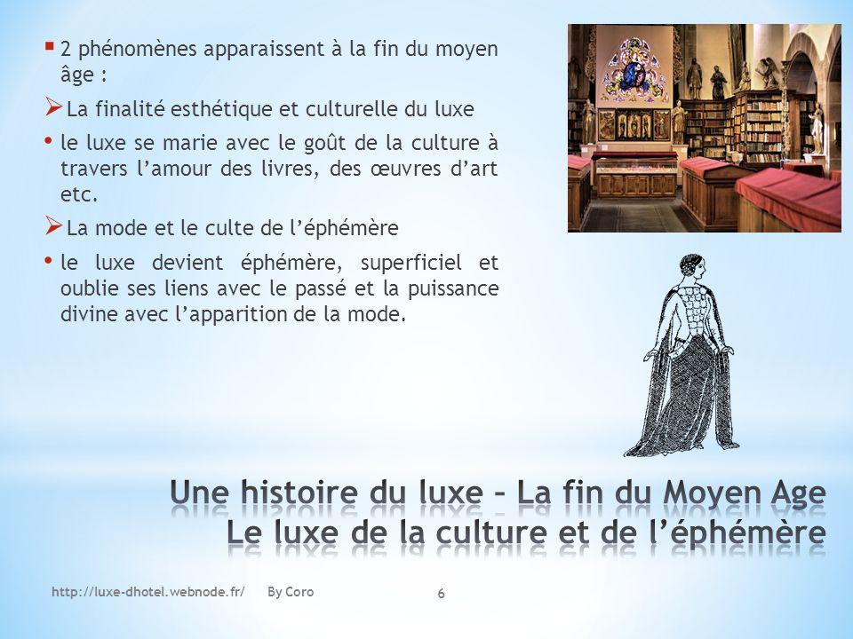 http://luxe-dhotel.webnode.fr/ By Coro 6 2 phénomènes apparaissent à la fin du moyen âge : La finalité esthétique et culturelle du luxe le luxe se mar