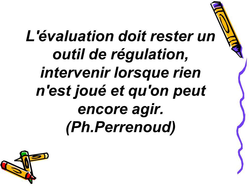 L'évaluation doit rester un outil de régulation, intervenir lorsque rien n'est joué et qu'on peut encore agir. (Ph.Perrenoud)