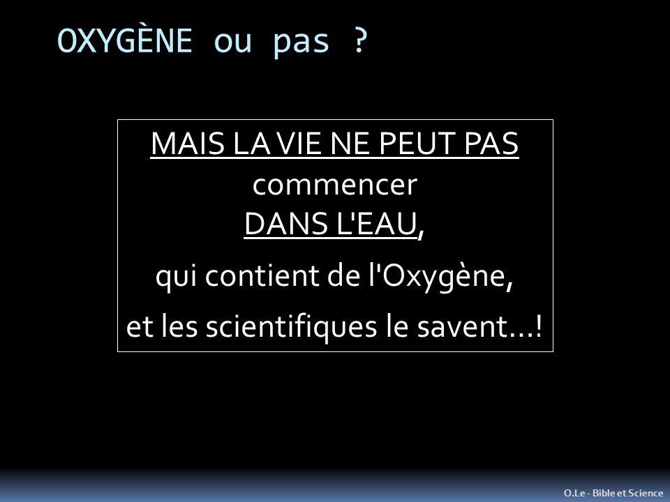 OXYGÈNE ou pas ? O.Le - Bible et Science MAIS LA VIE NE PEUT PAS commencer DANS L'EAU, qui contient de l'Oxygène, et les scientifiques le savent…!