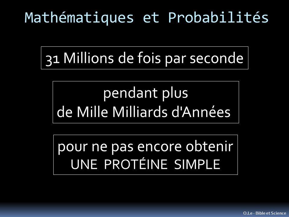 Mathématiques et Probabilités O.Le - Bible et Science 31 Millions de fois par seconde pendant plus de Mille Milliards d Années pour ne pas encore obtenir UNE PROTÉINE SIMPLE