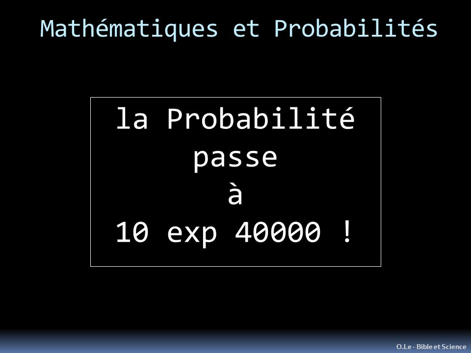 Mathématiques et Probabilités O.Le - Bible et Science la Probabilité passe à 10 exp 40000 !