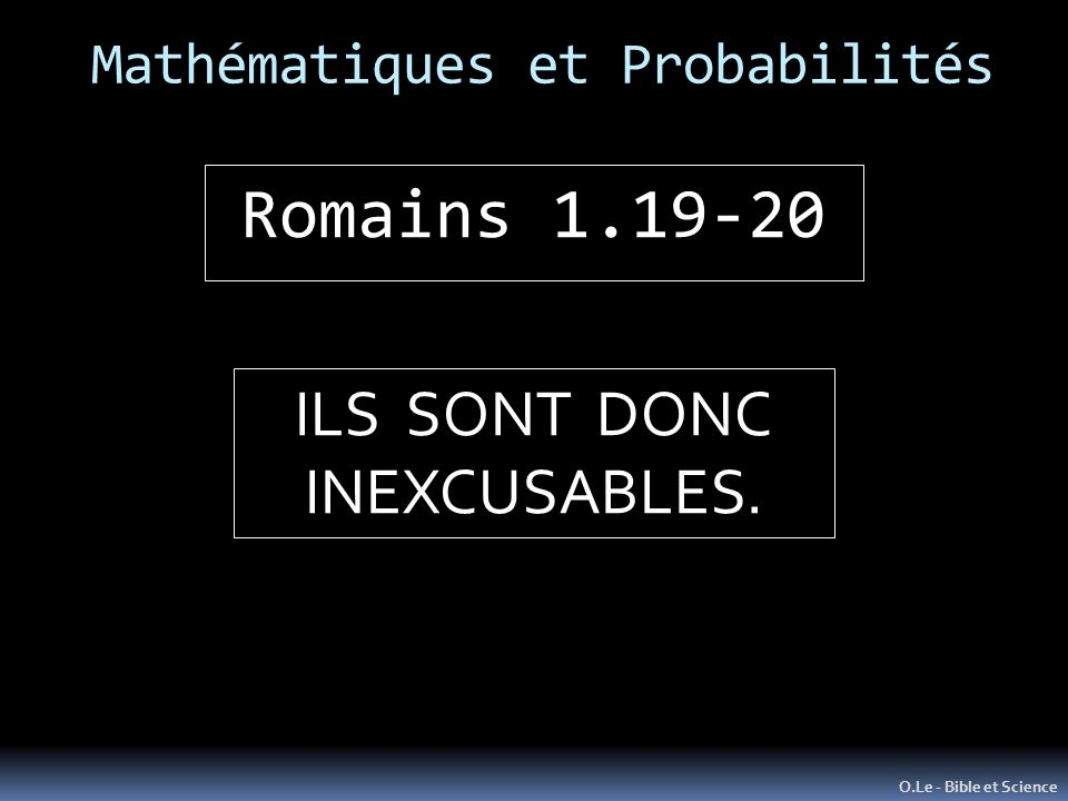 Mathématiques et Probabilités O.Le - Bible et Science Romains 1.19-20 ILS SONT DONC INEXCUSABLES.
