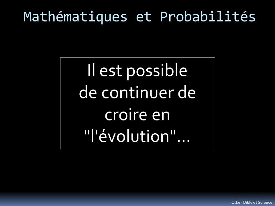Mathématiques et Probabilités O.Le - Bible et Science Il est possible de continuer de croire en l évolution …