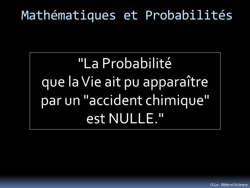 O.Le - Bible et Science La Probabilité que la Vie ait pu apparaître par un accident chimique est NULLE. Mathématiques et Probabilités