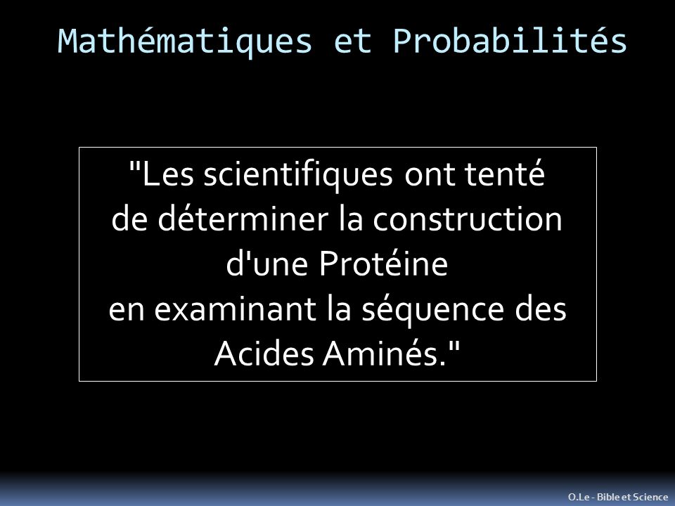 O.Le - Bible et Science Les scientifiques ont tenté de déterminer la construction d une Protéine en examinant la séquence des Acides Aminés. Mathématiques et Probabilités