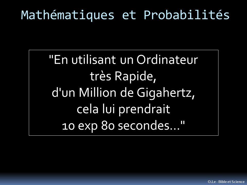 O.Le - Bible et Science En utilisant un Ordinateur très Rapide, d un Million de Gigahertz, cela lui prendrait 10 exp 80 secondes… Mathématiques et Probabilités