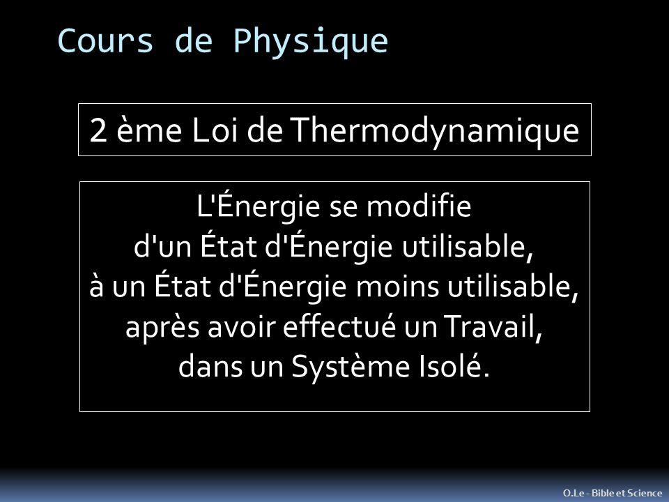Cours de Physique O.Le - Bible et Science 2 ème Loi de Thermodynamique L Énergie se modifie d un État d Énergie utilisable, à un État d Énergie moins utilisable, après avoir effectué un Travail, dans un Système Isolé.