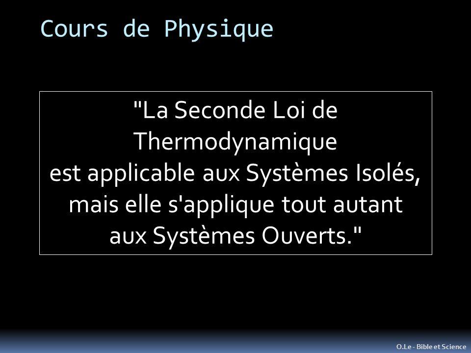 O.Le - Bible et Science La Seconde Loi de Thermodynamique est applicable aux Systèmes Isolés, mais elle s applique tout autant aux Systèmes Ouverts. Cours de Physique
