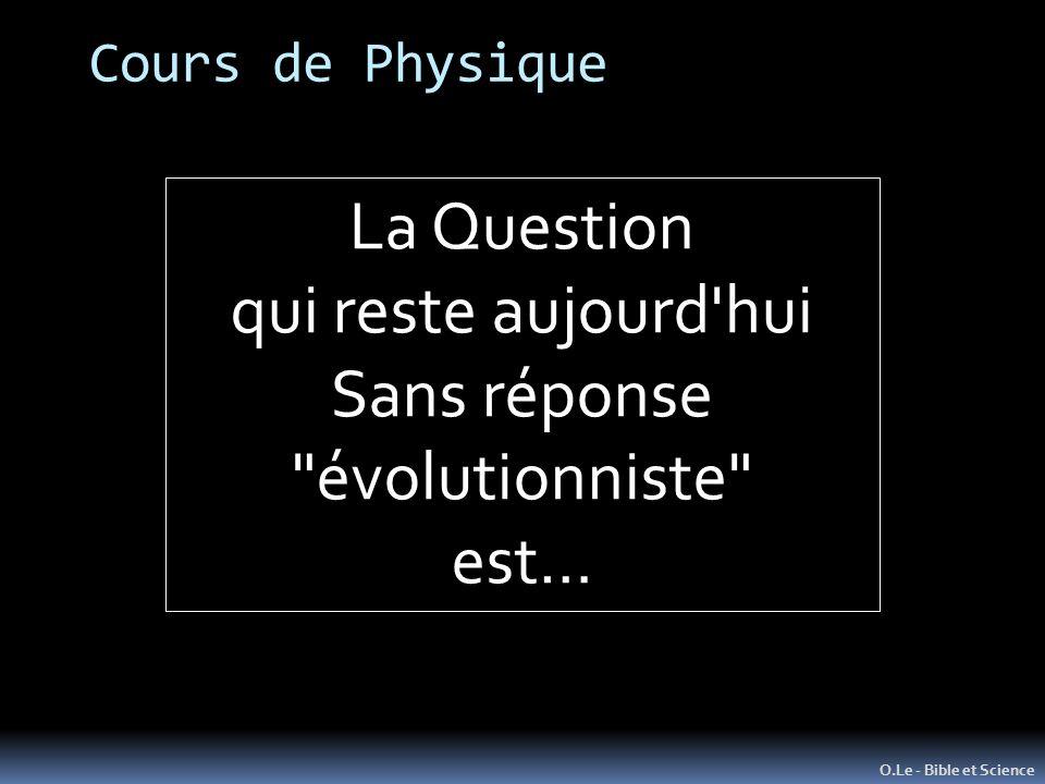 O.Le - Bible et Science La Question qui reste aujourd hui Sans réponse évolutionniste est… Cours de Physique