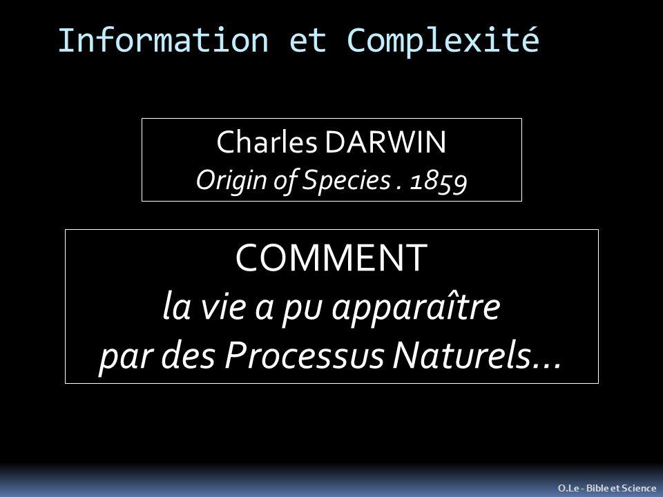 Information et Complexité O.Le - Bible et Science Charles DARWIN Origin of Species. 1859 COMMENT la vie a pu apparaître par des Processus Naturels…