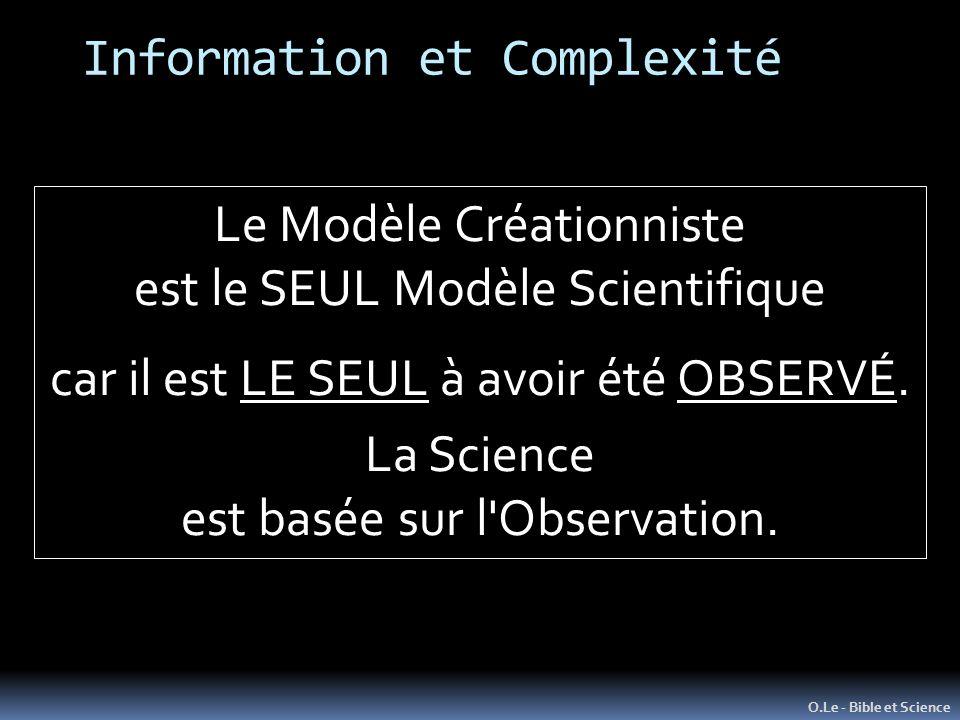 Information et Complexité O.Le - Bible et Science Le Modèle Créationniste est le SEUL Modèle Scientifique car il est LE SEUL à avoir été OBSERVÉ. La S