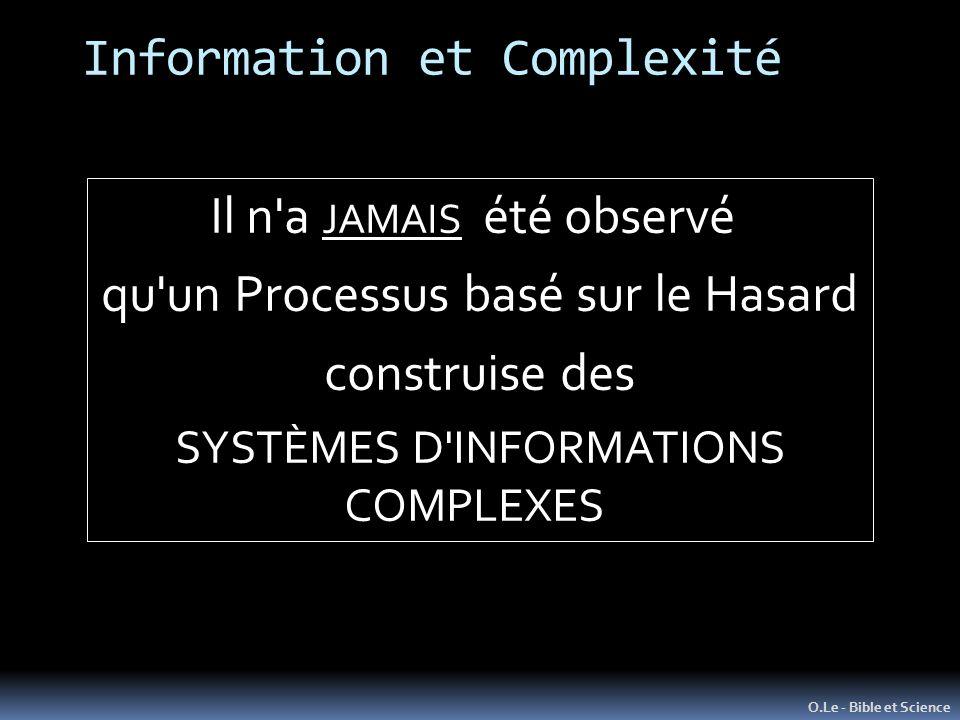 Information et Complexité O.Le - Bible et Science Il n a JAMAIS été observé qu un Processus basé sur le Hasard construise des SYSTÈMES D INFORMATIONS COMPLEXES
