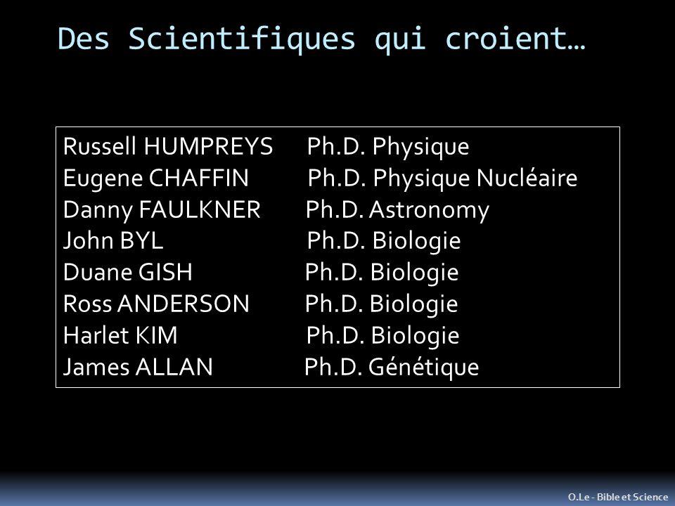 Des Scientifiques qui croient… O.Le - Bible et Science Russell HUMPREYS Ph.D. Physique Eugene CHAFFIN Ph.D. Physique Nucléaire Danny FAULKNER Ph.D. As