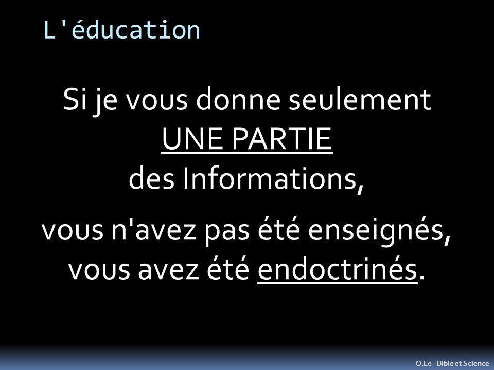 L'éducation O.Le - Bible et Science Si je vous donne seulement UNE PARTIE des Informations, vous n'avez pas été enseignés, vous avez été endoctrinés.