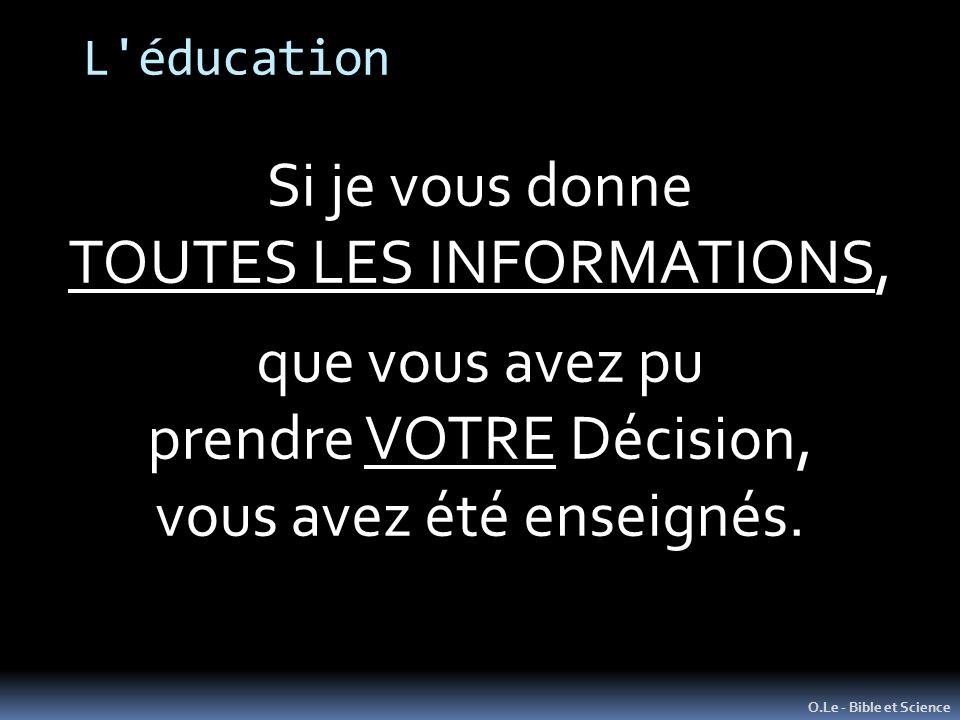 L'éducation O.Le - Bible et Science Si je vous donne TOUTES LES INFORMATIONS, que vous avez pu prendre VOTRE Décision, vous avez été enseignés.