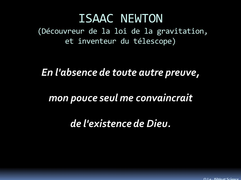 ISAAC NEWTON (Découvreur de la loi de la gravitation, et inventeur du télescope) En l absence de toute autre preuve, mon pouce seul me convaincrait de l existence de Dieu.