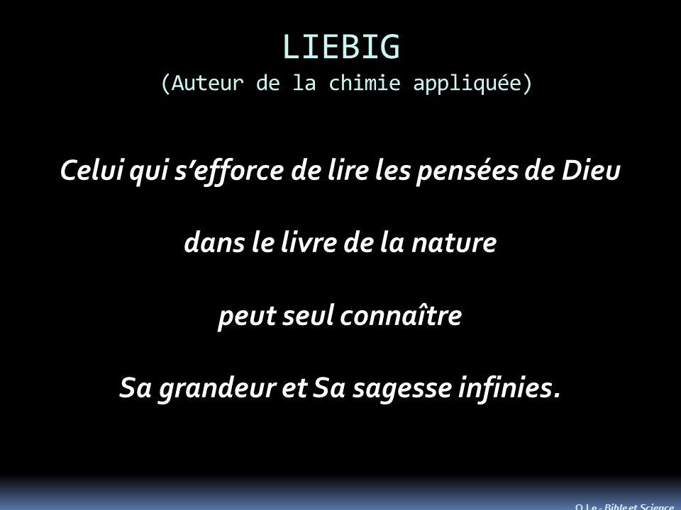 LIEBIG (Auteur de la chimie appliquée) Celui qui sefforce de lire les pensées de Dieu dans le livre de la nature peut seul connaître Sa grandeur et Sa sagesse infinies.