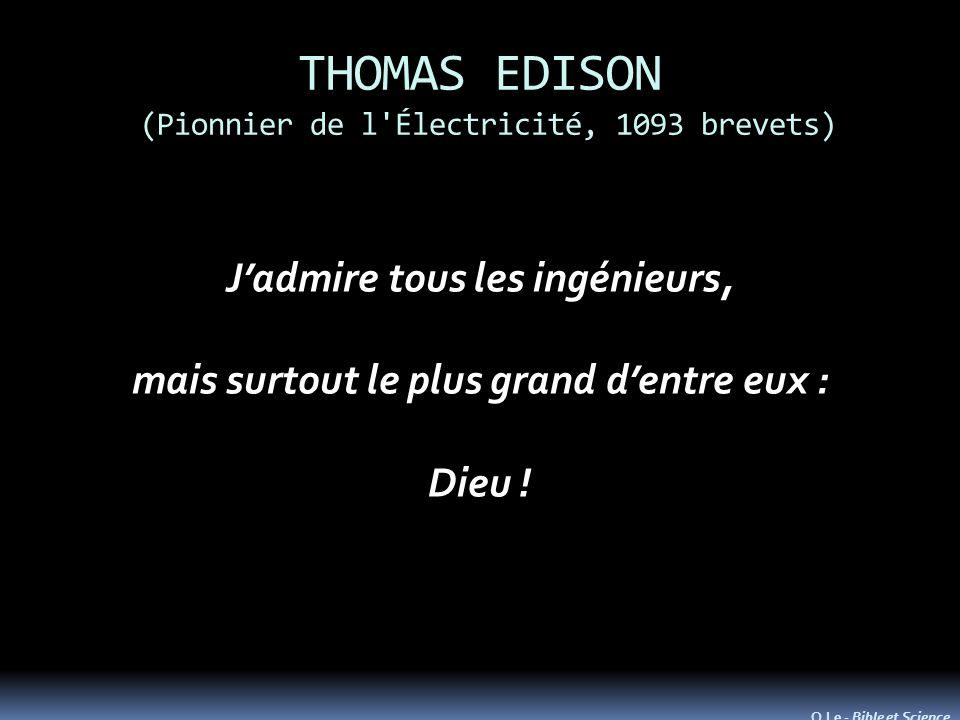 THOMAS EDISON (Pionnier de l'Électricité, 1093 brevets) Jadmire tous les ingénieurs, mais surtout le plus grand dentre eux : Dieu ! O.Le - Bible et Sc