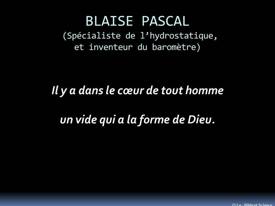 BLAISE PASCAL (Spécialiste de lhydrostatique, et inventeur du baromètre) Il y a dans le cœur de tout homme un vide qui a la forme de Dieu. O.Le - Bibl