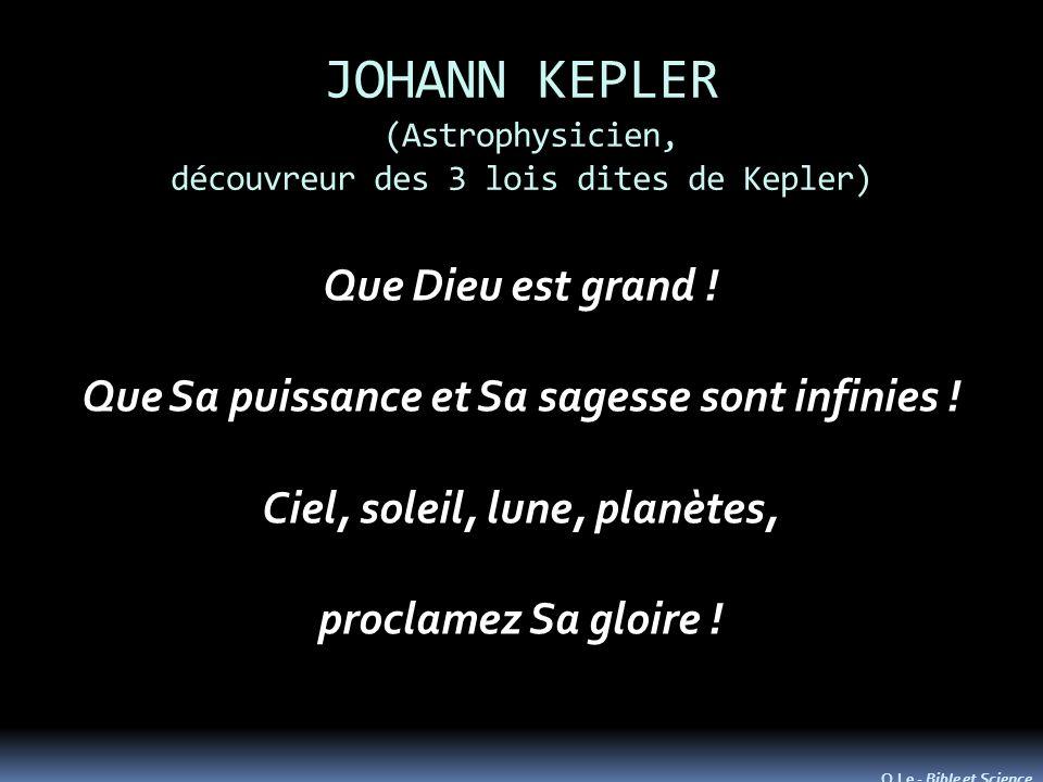 JOHANN KEPLER (Astrophysicien, découvreur des 3 lois dites de Kepler) Que Dieu est grand ! Que Sa puissance et Sa sagesse sont infinies ! Ciel, soleil