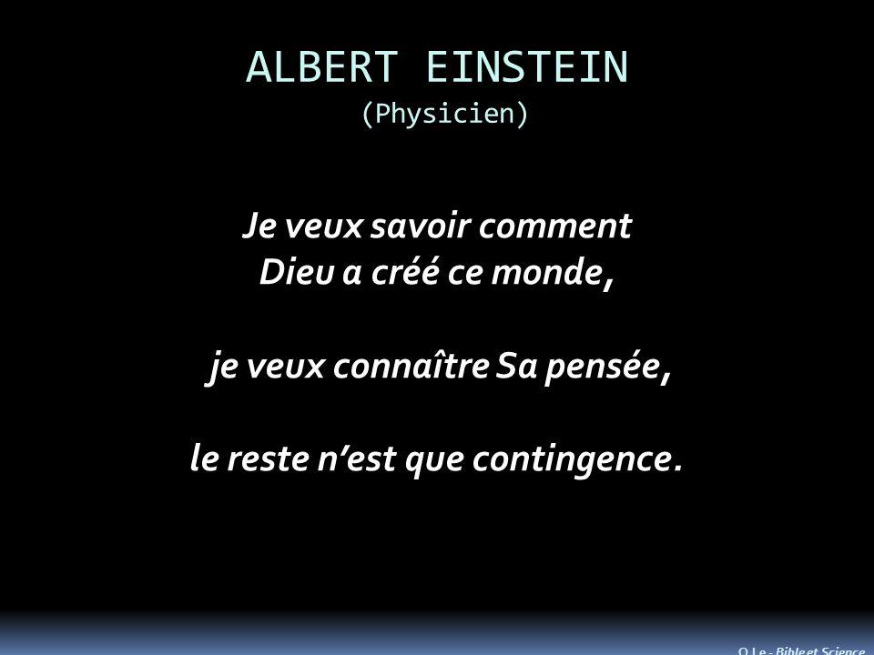 ALBERT EINSTEIN (Physicien) Je veux savoir comment Dieu a créé ce monde, je veux connaître Sa pensée, je veux connaître Sa pensée, le reste nest que contingence.