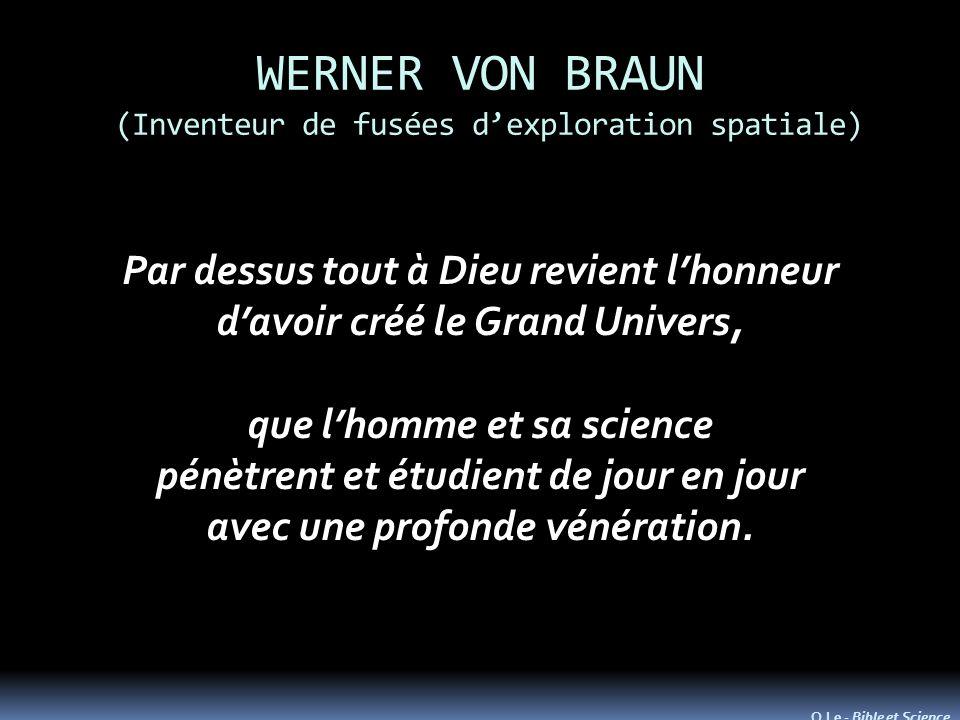 WERNER VON BRAUN (Inventeur de fusées dexploration spatiale) Par dessus tout à Dieu revient lhonneur davoir créé le Grand Univers, que lhomme et sa science pénètrent et étudient de jour en jour avec une profonde vénération.