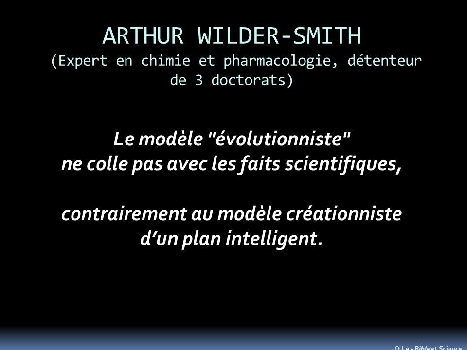 ARTHUR WILDER-SMITH (Expert en chimie et pharmacologie, détenteur de 3 doctorats) Le modèle évolutionniste ne colle pas avec les faits scientifiques, contrairement au modèle créationniste dun plan intelligent.