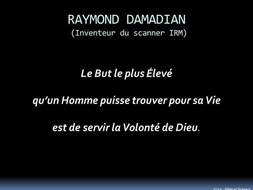 RAYMOND DAMADIAN (Inventeur du scanner IRM) Le But le plus Élevé quun Homme puisse trouver pour sa Vie est de servir la Volonté de Dieu. O.Le - Bible