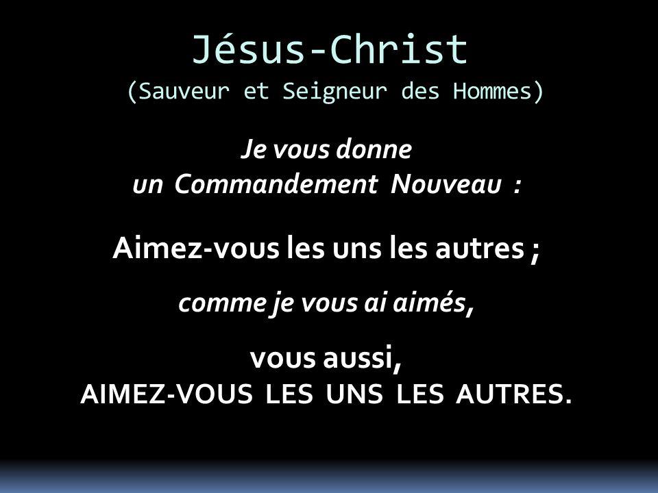 Jésus-Christ (Sauveur et Seigneur des Hommes) Je vous donne un Commandement Nouveau : Aimez-vous les uns les autres ; comme je vous ai aimés, vous aussi, AIMEZ-VOUS LES UNS LES AUTRES.