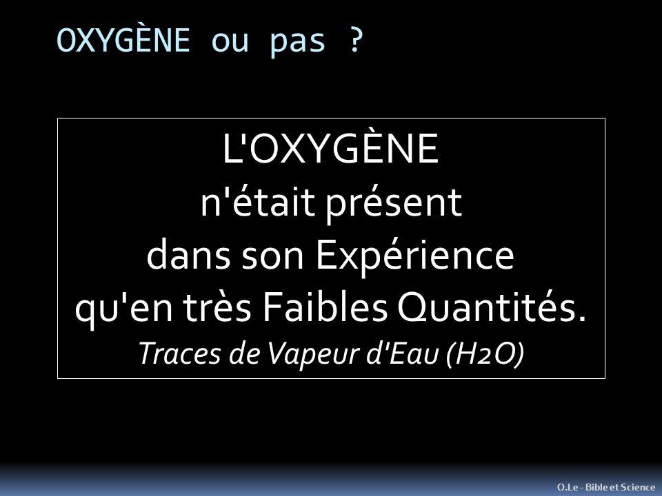 OXYGÈNE ou pas ? O.Le - Bible et Science L'OXYGÈNE n'était présent dans son Expérience qu'en très Faibles Quantités. Traces de Vapeur d'Eau (H2O)