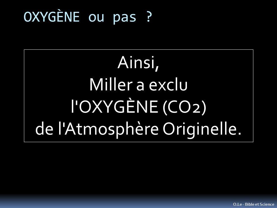 OXYGÈNE ou pas ? O.Le - Bible et Science Ainsi, Miller a exclu l'OXYGÈNE (CO2) de l'Atmosphère Originelle.