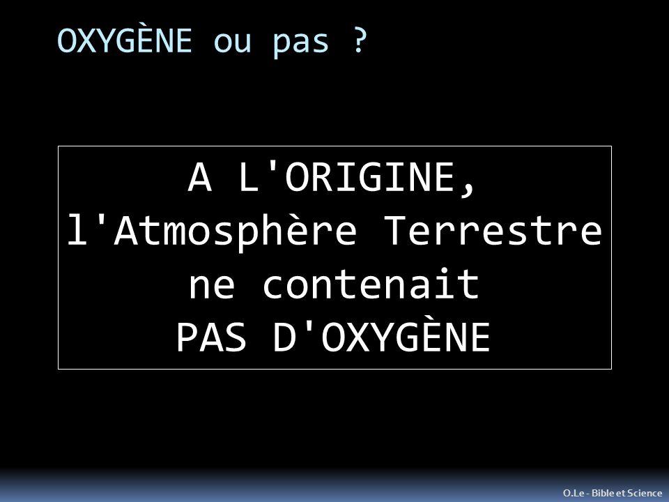 OXYGÈNE ou pas ? O.Le - Bible et Science A L'ORIGINE, l'Atmosphère Terrestre ne contenait PAS D'OXYGÈNE