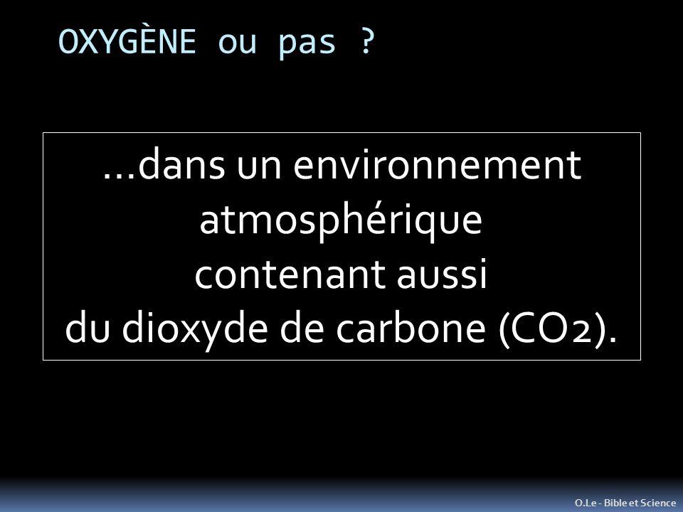 OXYGÈNE ou pas ? O.Le - Bible et Science …dans un environnement atmosphérique contenant aussi du dioxyde de carbone (CO2).
