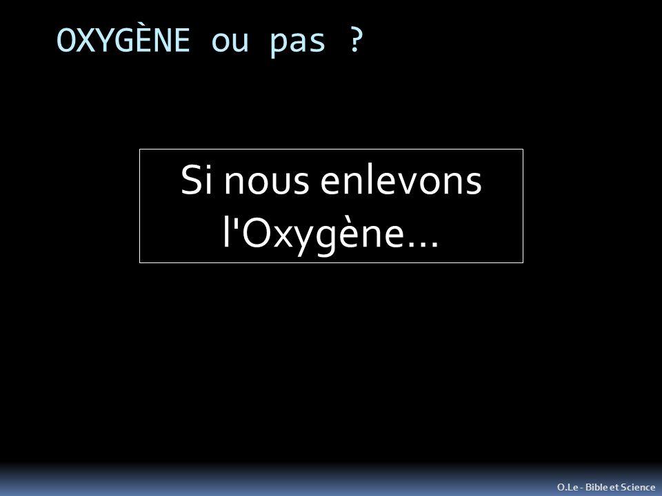 OXYGÈNE ou pas ? O.Le - Bible et Science Si nous enlevons l'Oxygène…