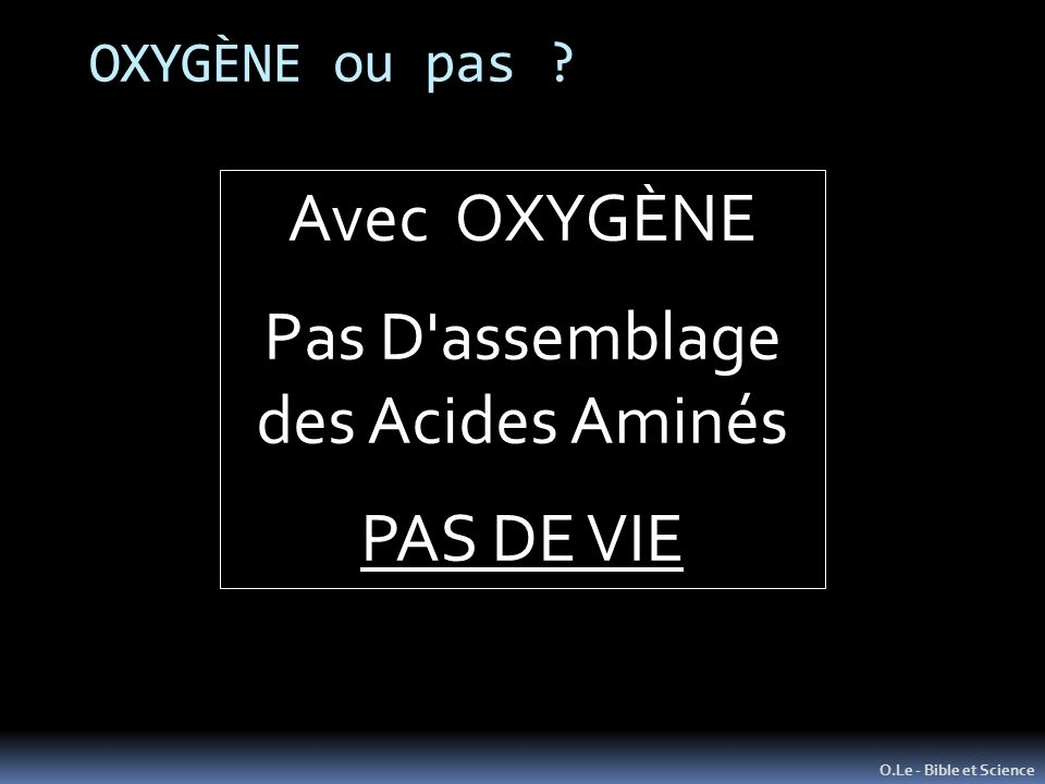 OXYGÈNE ou pas ? O.Le - Bible et Science Avec OXYGÈNE Pas D assemblage des Acides Aminés PAS DE VIE