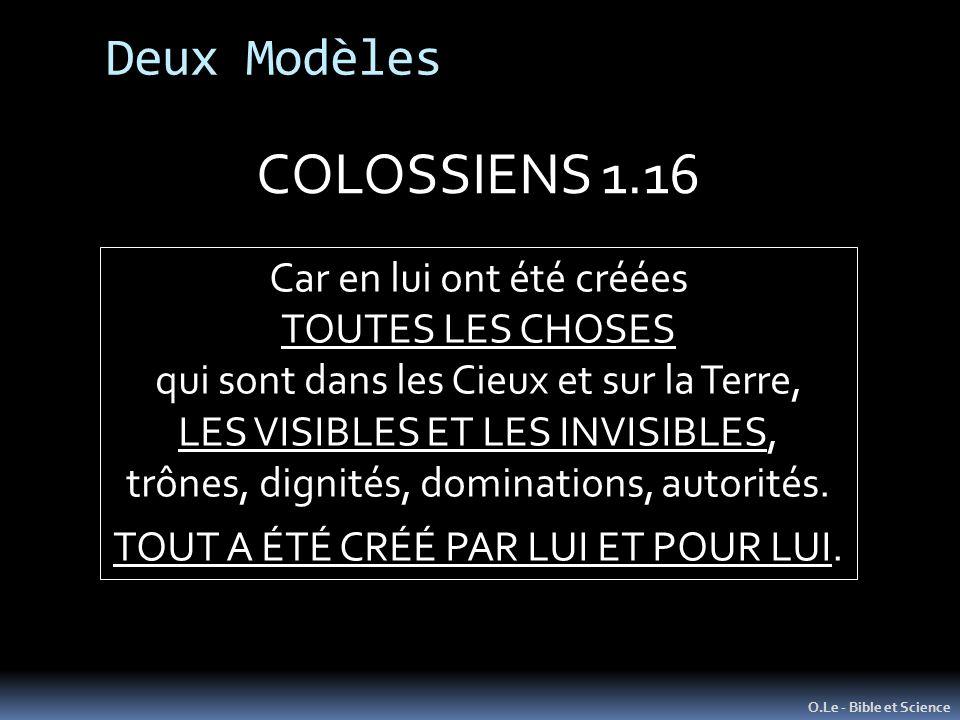 O.Le - Bible et Science COLOSSIENS 1.16 Car en lui ont été créées TOUTES LES CHOSES qui sont dans les Cieux et sur la Terre, LES VISIBLES ET LES INVISIBLES, trônes, dignités, dominations, autorités.