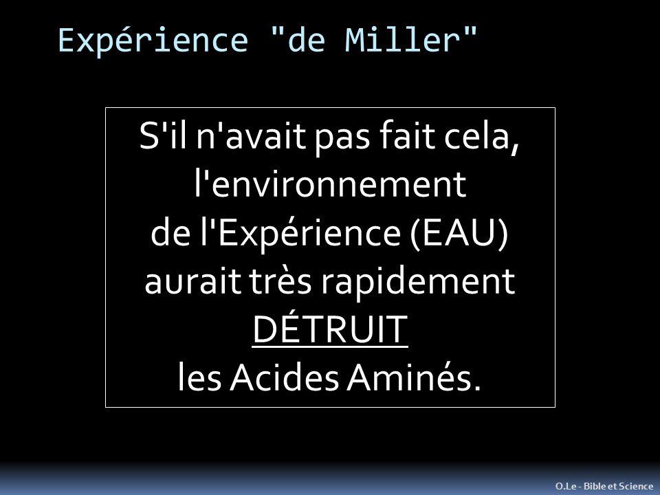 Expérience de Miller O.Le - Bible et Science S il n avait pas fait cela, l environnement de l Expérience (EAU) aurait très rapidement DÉTRUIT les Acides Aminés.
