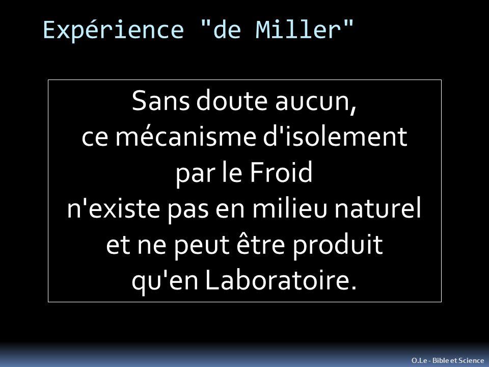 Expérience de Miller O.Le - Bible et Science Sans doute aucun, ce mécanisme d isolement par le Froid n existe pas en milieu naturel et ne peut être produit qu en Laboratoire.