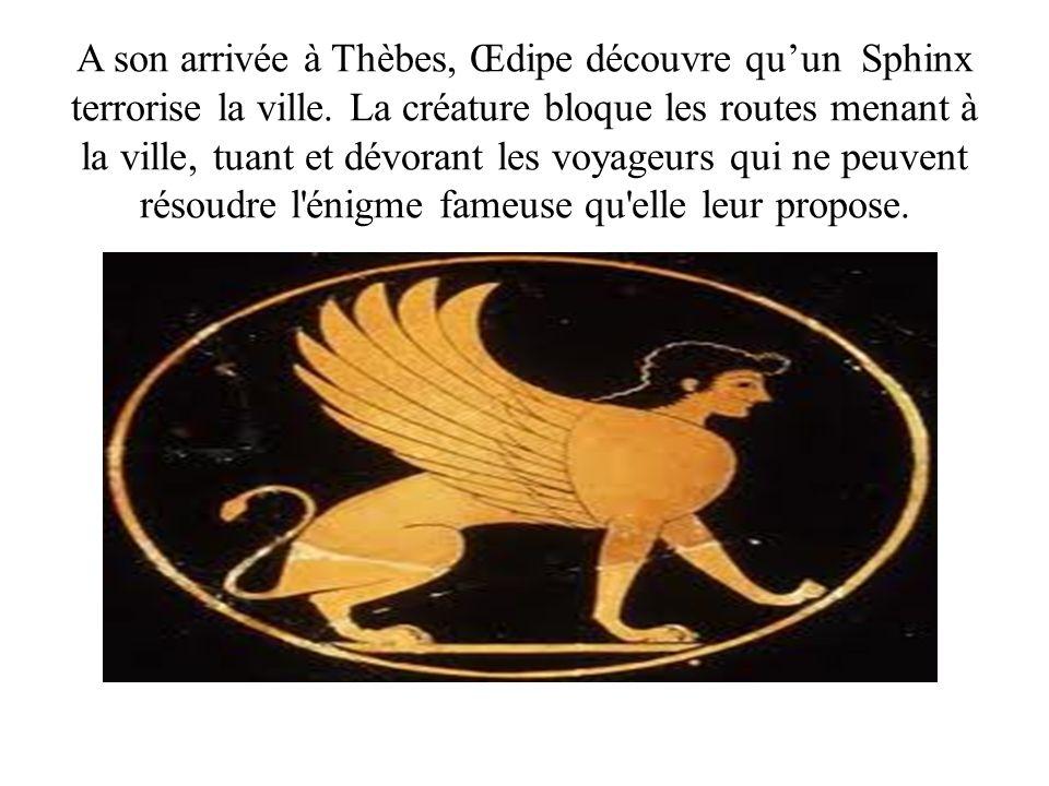 A son arrivée à Thèbes, Œdipe découvre quun Sphinx terrorise la ville. La créature bloque les routes menant à la ville, tuant et dévorant les voyageur