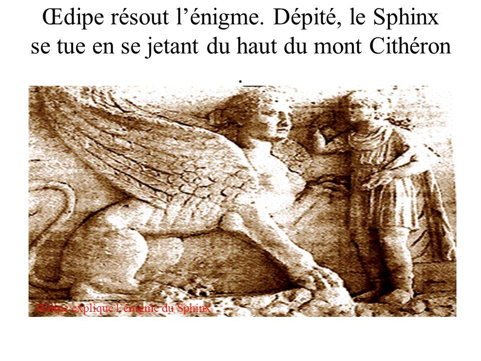 Œdipe résout lénigme. Dépité, le Sphinx se tue en se jetant du haut du mont Cithéron. Œdipe explique lénigme du Sphinx